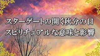 9月22日スターゲートが開く秋分の日がもつスピリチュアルな意味と影響とは?【チャンネルダイス】音声付き